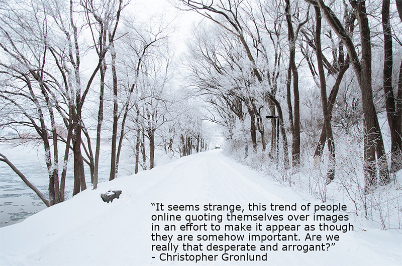 "A snowy lane. Quote: ""It seems strange, this trend of people online quoting themselves over images in an effort to make it appear as though they are somehow important. Are we really that desperate and arrogant?"" - Christopher Gronlund"""