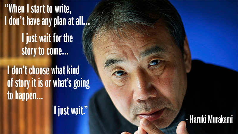 """When I start to write, I don't have any plan at all. I just wait for the story to come. I don't choose what kind of story it is or what's going to happen. I just wait."" - Haruki Murakami"