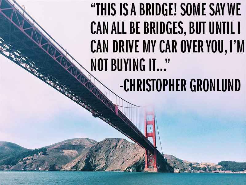 """This is a bridge. Some say we can all be bridges, but until I can drive my car over you, I'm not buying it..."" - Christopher Gronlund"