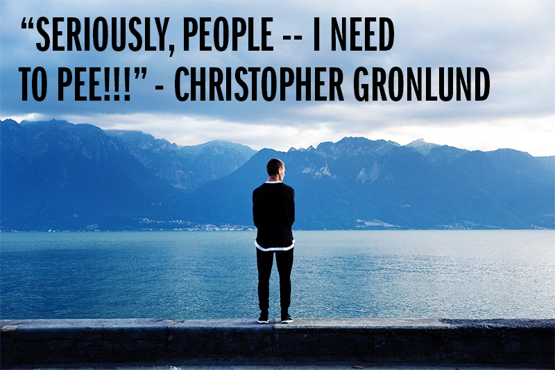 """Seriously, people -- I need to pee!!!"" - Christopher Gronlund"