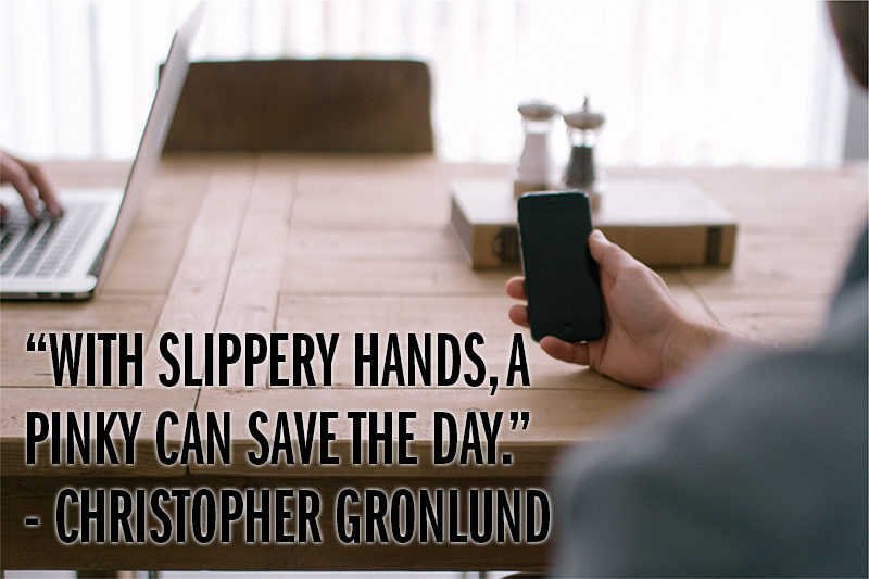 """With slippery hands, a pinky can save the day."" - Christopher Gronlund"