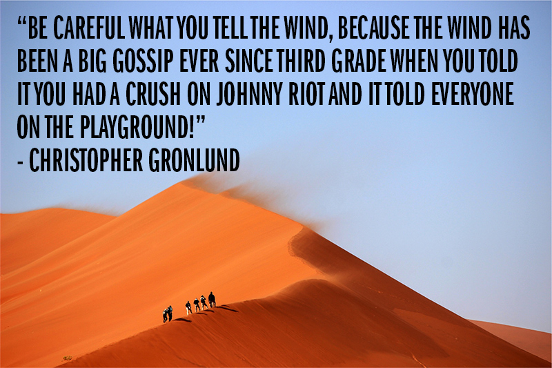 """Beware what you tell the wind because the wind has been a big gossip ever since third grade when you told it you had a crush on Johnny Riot and it told everyone on the playground!"" - Christopher Gronlund"