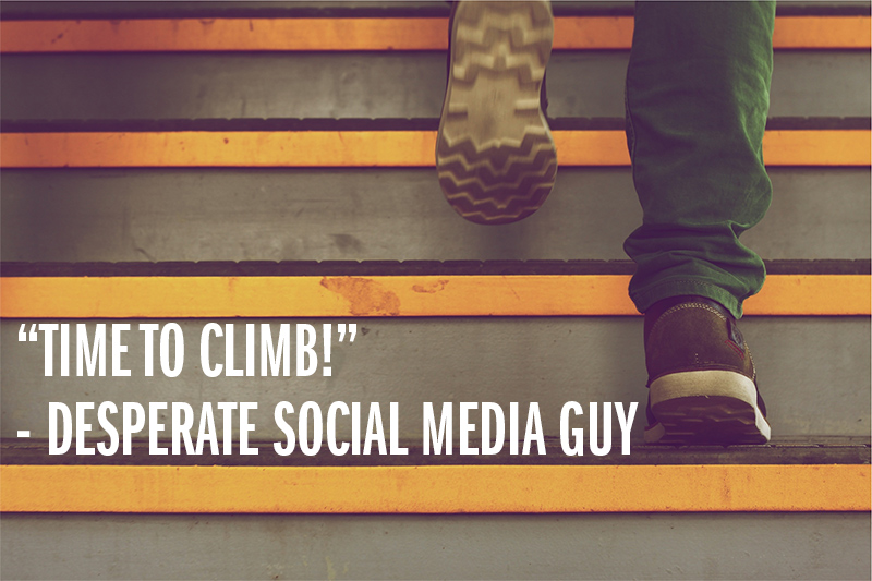 """Time to climb!"" - Desperate Social Media Guy"