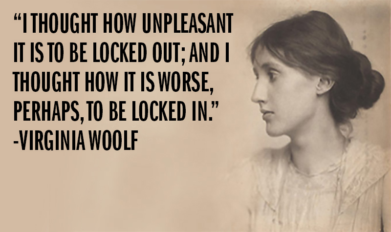 """I thought how unpleasant it is to be locked out; and I thought how it is worse, perhaps, to be locked in."" -Virginia Woolf"